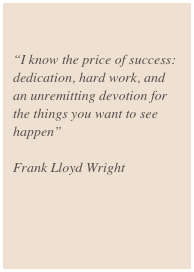 """I know the price of success: dedication, hard work, and an unremitting devotion for the things you want to see happen""  Frank Lloyd Wright"
